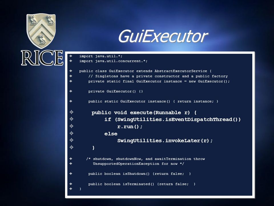 GuiExecutor  import java.util.*;  import java.util.concurrent.*;  public class GuiExecutor extends AbstractExecutorService {  // Singletons have a private constructor and a public factory  private static final GuiExecutor instance = new GuiExecutor();  private GuiExecutor() {}  public static GuiExecutor instance() { return instance; }  public void execute(Runnable r) {  if (SwingUtilities.isEventDispatchThread())  r.run();  else  SwingUtilities.invokeLater(r);  }  /* shutdown, shutdownNow, and awaitTermination throw  UnsupportedOperationException for now */  public boolean isShutdown() {return false; }  public boolean isTerminated() {return false; }  }  import java.util.*;  import java.util.concurrent.*;  public class GuiExecutor extends AbstractExecutorService {  // Singletons have a private constructor and a public factory  private static final GuiExecutor instance = new GuiExecutor();  private GuiExecutor() {}  public static GuiExecutor instance() { return instance; }  public void execute(Runnable r) {  if (SwingUtilities.isEventDispatchThread())  r.run();  else  SwingUtilities.invokeLater(r);  }  /* shutdown, shutdownNow, and awaitTermination throw  UnsupportedOperationException for now */  public boolean isShutdown() {return false; }  public boolean isTerminated() {return false; }  }