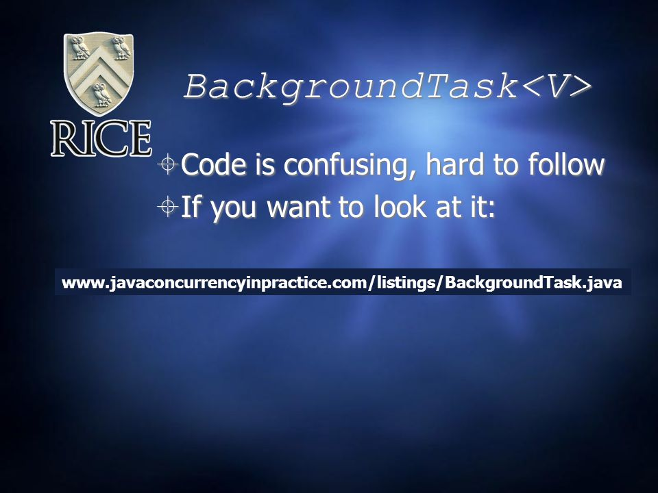 BackgroundTask  Code is confusing, hard to follow  If you want to look at it:  Code is confusing, hard to follow  If you want to look at it: www.javaconcurrencyinpractice.com/listings/BackgroundTask.java