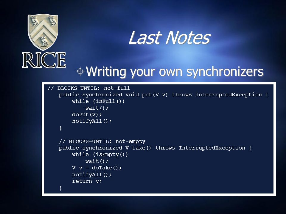 Last Notes  Writing your own synchronizers // BLOCKS-UNTIL: not-full public synchronized void put(V v) throws InterruptedException { while (isFull()) wait(); doPut(v); notifyAll(); } // BLOCKS-UNTIL: not-empty public synchronized V take() throws InterruptedException { while (isEmpty()) wait(); V v = doTake(); notifyAll(); return v; }