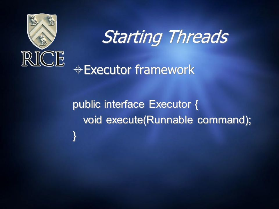 Starting Threads  Executor framework public interface Executor { void execute(Runnable command); }  Executor framework public interface Executor { void execute(Runnable command); }