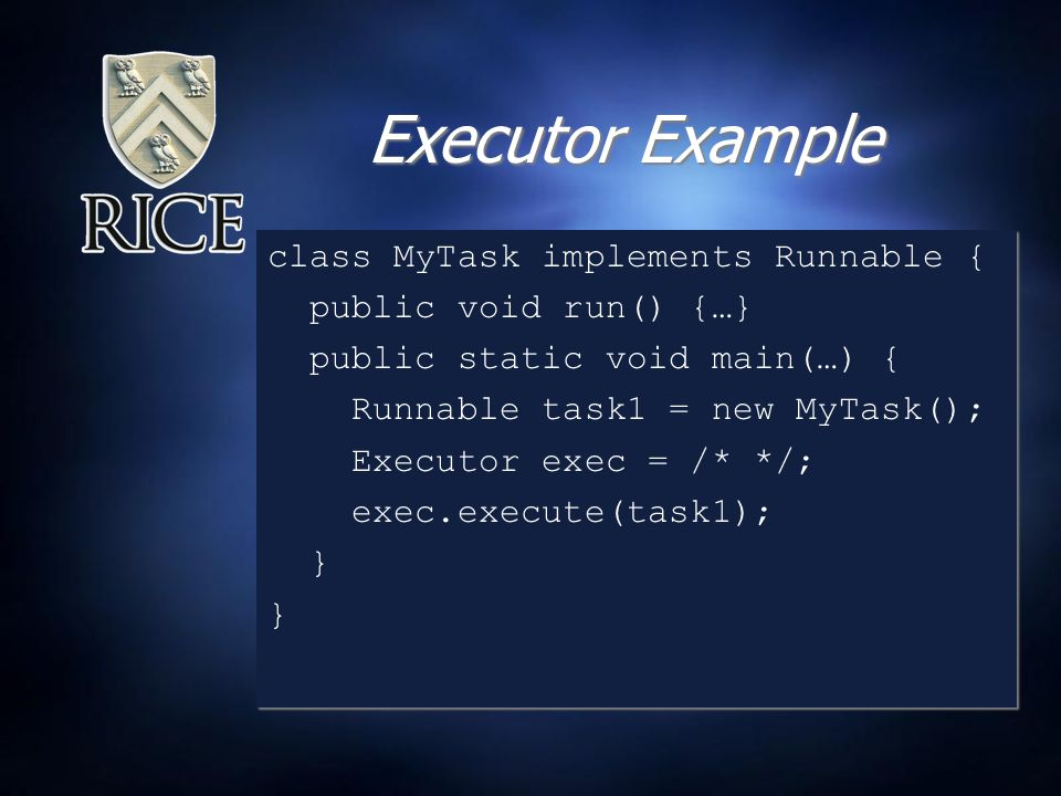 Executor Example class MyTask implements Runnable { public void run() {…} public static void main(…) { Runnable task1 = new MyTask(); Executor exec = /* */; exec.execute(task1); } class MyTask implements Runnable { public void run() {…} public static void main(…) { Runnable task1 = new MyTask(); Executor exec = /* */; exec.execute(task1); }