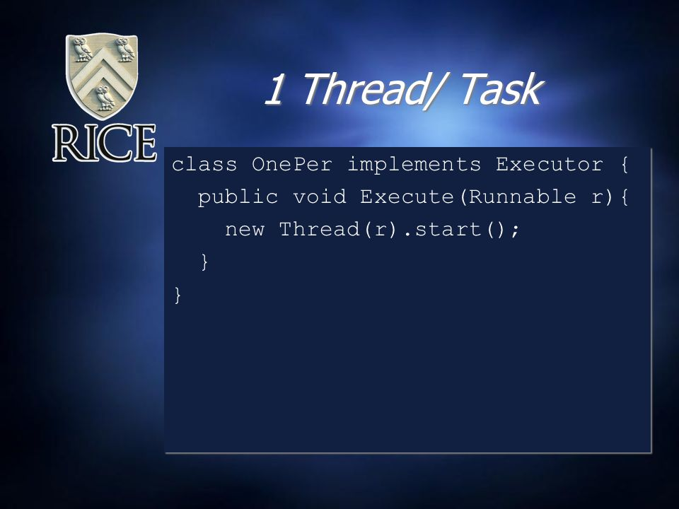 1 Thread/ Task class OnePer implements Executor { public void Execute(Runnable r){ new Thread(r).start(); } class OnePer implements Executor { public void Execute(Runnable r){ new Thread(r).start(); }