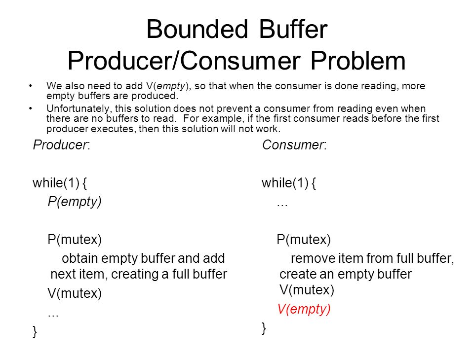 Bounded Buffer Producer/Consumer Problem We also need to add V(empty), so that when the consumer is done reading, more empty buffers are produced.