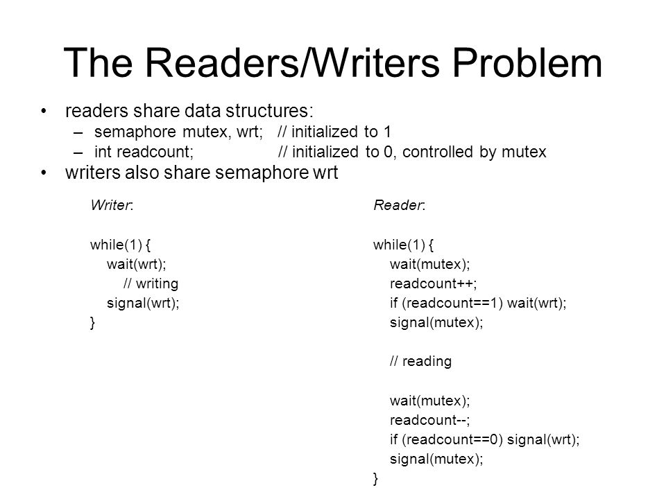 The Readers/Writers Problem readers share data structures: –semaphore mutex, wrt; // initialized to 1 –int readcount; // initialized to 0, controlled by mutex writers also share semaphore wrt Reader: while(1) { wait(mutex); readcount++; if (readcount==1) wait(wrt); signal(mutex); // reading wait(mutex); readcount--; if (readcount==0) signal(wrt); signal(mutex); } Writer: while(1) { wait(wrt); // writing signal(wrt); }