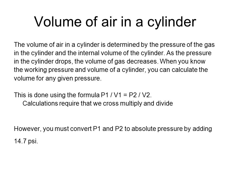 Volume of air in a cylinder The volume of air in a cylinder is determined by the pressure of the gas in the cylinder and the internal volume of the cylinder.