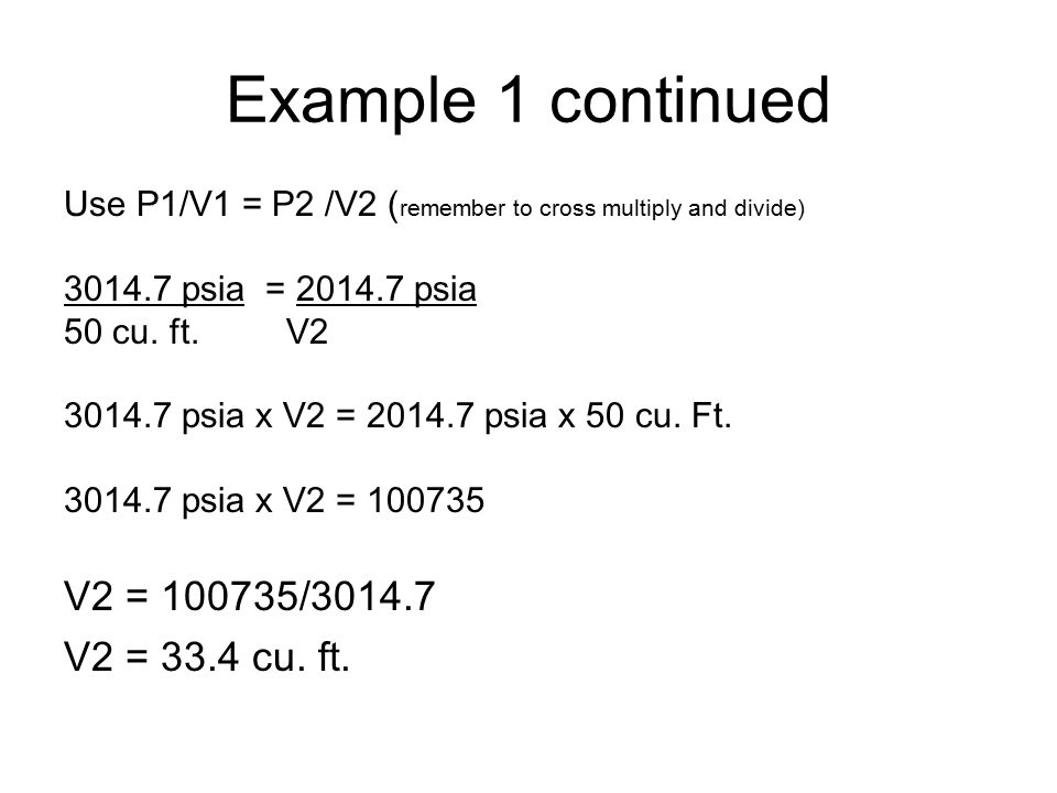 Example 1 continued Use P1/V1 = P2 /V2 ( remember to cross multiply and divide) 3014.7 psia = 2014.7 psia 50 cu.