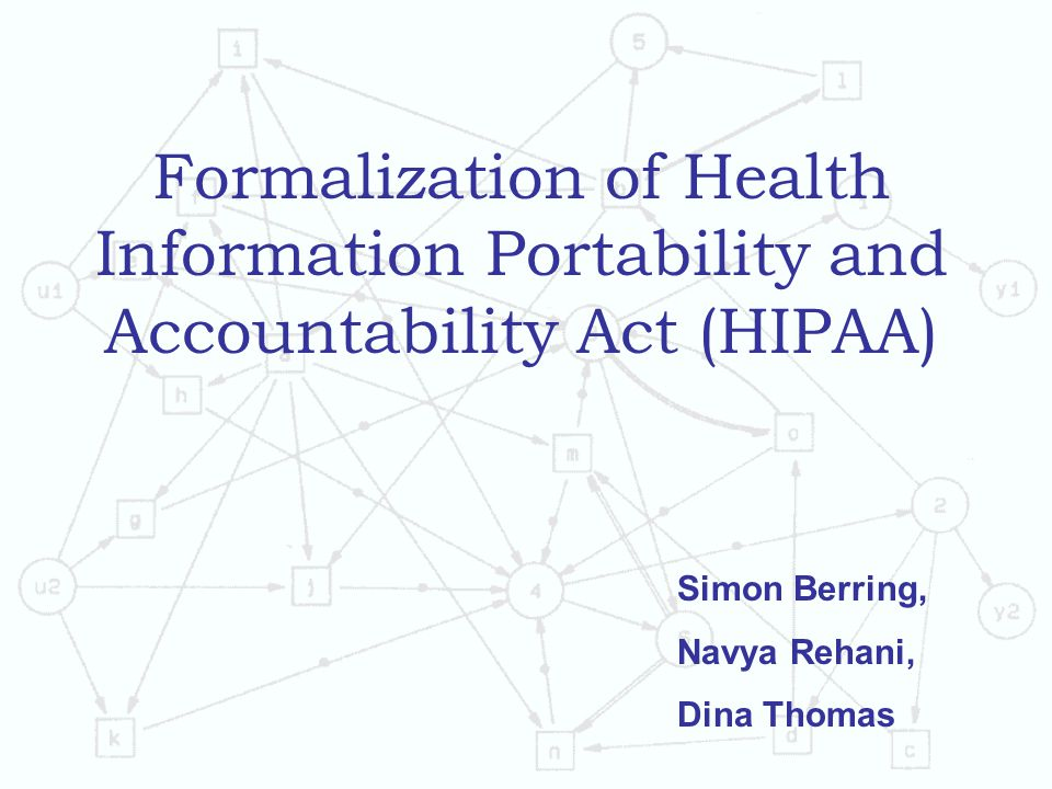 Formalization of Health Information Portability and Accountability Act (HIPAA) Simon Berring, Navya Rehani, Dina Thomas