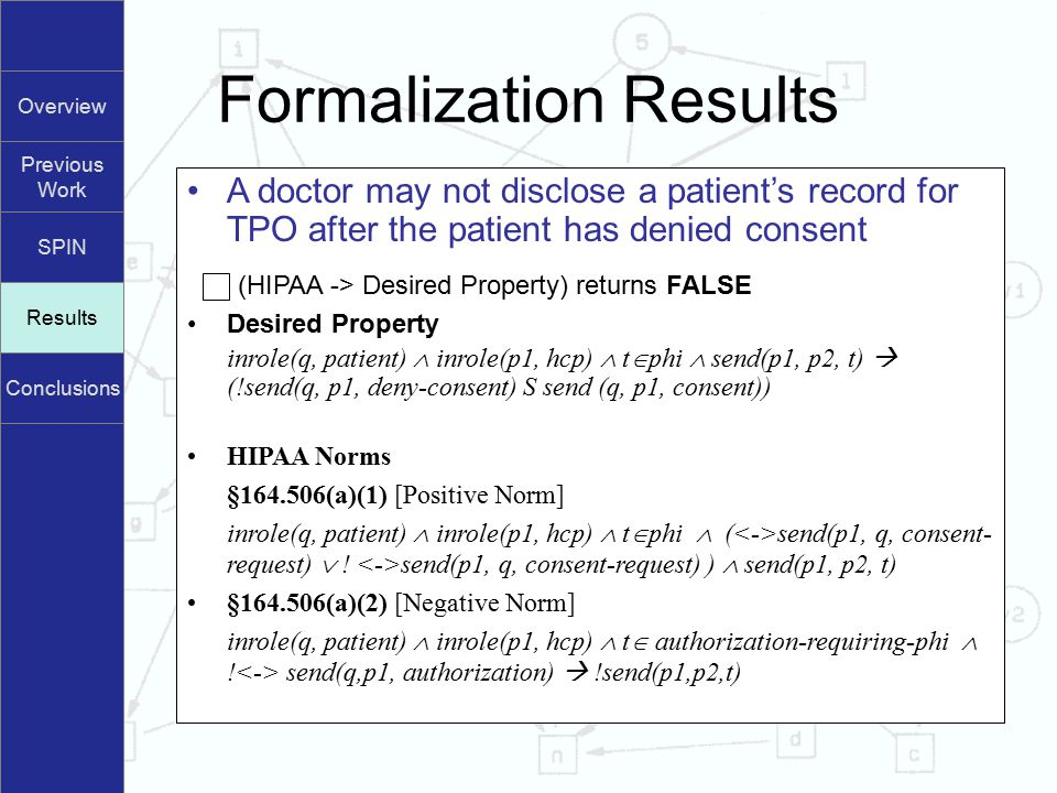 Overview Previous Work SPIN Results Conclusions Formalization Results Results A doctor may not disclose a patient's record for TPO after the patient has denied consent (HIPAA -> Desired Property) returns FALSE Desired Property inrole(q, patient)  inrole(p1, hcp)  t  phi  send(p1, p2, t)  (!send(q, p1, deny-consent) S send (q, p1, consent)) HIPAA Norms §164.506(a)(1) [Positive Norm] inrole(q, patient)  inrole(p1, hcp)  t  phi  ( send(p1, q, consent- request)  .