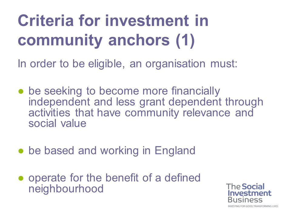 In order to be eligible, an organisation must: ●be seeking to become more financially independent and less grant dependent through activities that have community relevance and social value ●be based and working in England ●operate for the benefit of a defined neighbourhood Criteria for investment in community anchors (1)