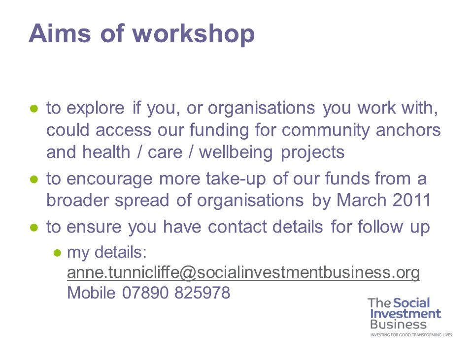 ●to explore if you, or organisations you work with, could access our funding for community anchors and health / care / wellbeing projects ●to encourage more take-up of our funds from a broader spread of organisations by March 2011 ●to ensure you have contact details for follow up ●my details: anne.tunnicliffe@socialinvestmentbusiness.org Mobile 07890 825978 anne.tunnicliffe@socialinvestmentbusiness.org Aims of workshop