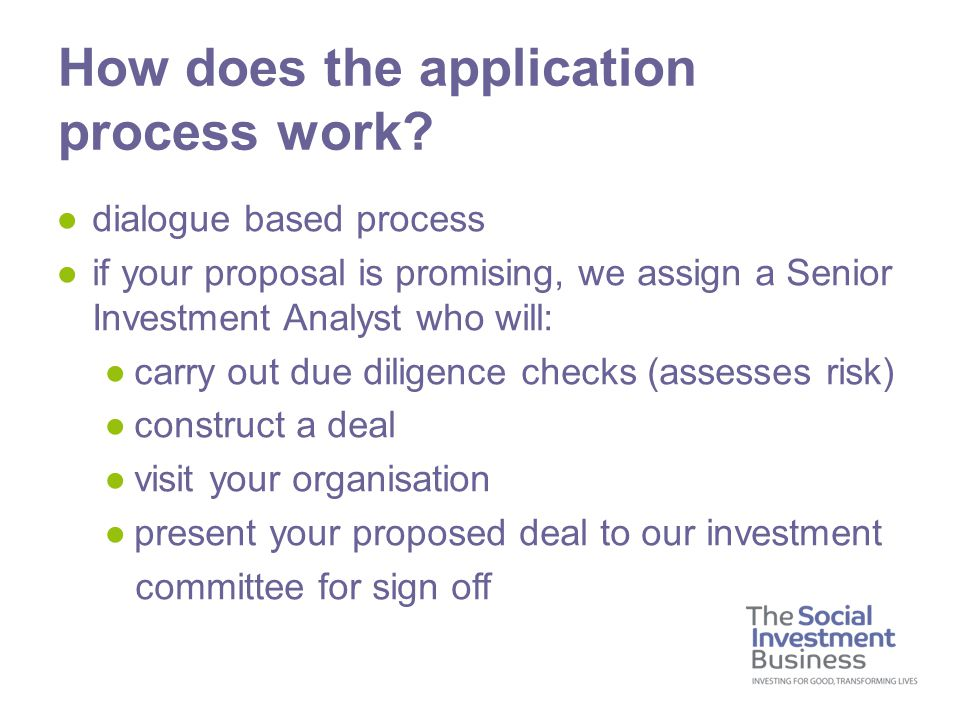 ●dialogue based process ●if your proposal is promising, we assign a Senior Investment Analyst who will: ●carry out due diligence checks (assesses risk) ●construct a deal ●visit your organisation ●present your proposed deal to our investment committee for sign off How does the application process work
