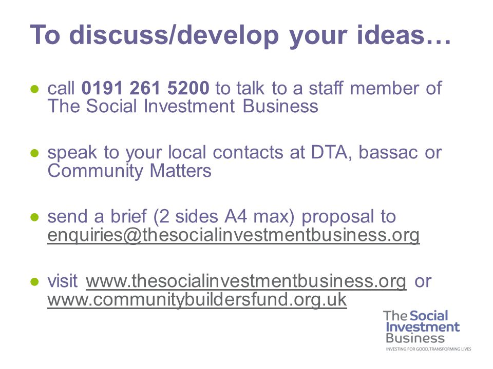 ●call 0191 261 5200 to talk to a staff member of The Social Investment Business ●speak to your local contacts at DTA, bassac or Community Matters ●send a brief (2 sides A4 max) proposal to enquiries@thesocialinvestmentbusiness.org enquiries@thesocialinvestmentbusiness.org ●visit www.thesocialinvestmentbusiness.org or www.communitybuildersfund.org.ukwww.thesocialinvestmentbusiness.org To discuss/develop your ideas…