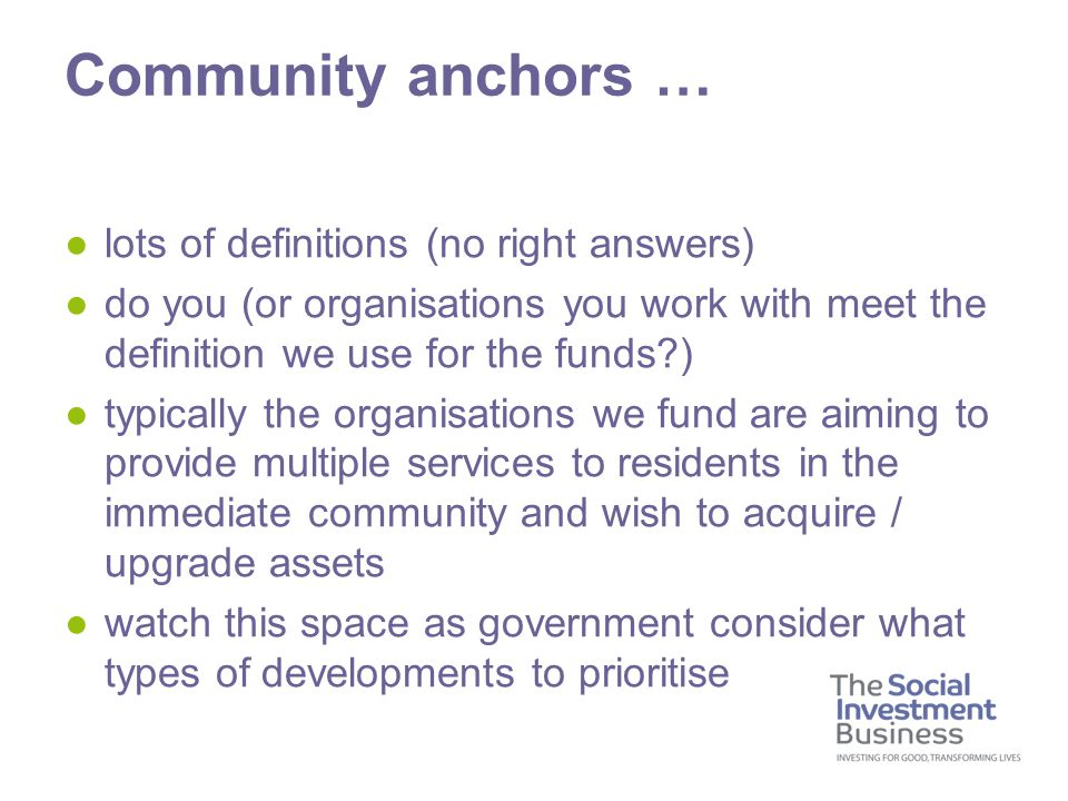 ●lots of definitions (no right answers) ●do you (or organisations you work with meet the definition we use for the funds ) ●typically the organisations we fund are aiming to provide multiple services to residents in the immediate community and wish to acquire / upgrade assets ●watch this space as government consider what types of developments to prioritise Community anchors …