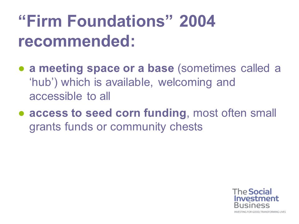 ●a meeting space or a base (sometimes called a 'hub') which is available, welcoming and accessible to all ●access to seed corn funding, most often small grants funds or community chests Firm Foundations 2004 recommended: