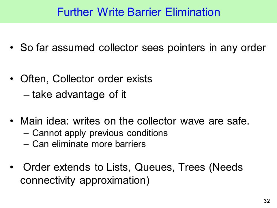 32 Further Write Barrier Elimination So far assumed collector sees pointers in any order Often, Collector order exists –take advantage of it Main idea: writes on the collector wave are safe.