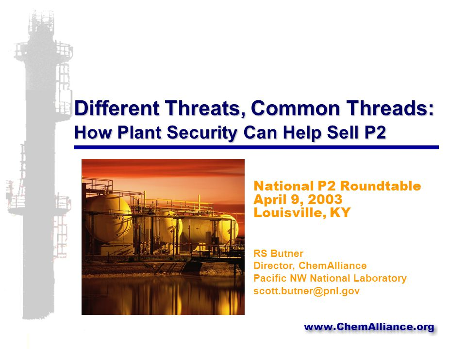 Different Threats, Common Threads: How Plant Security Can Help Sell P2 National P2 Roundtable April 9, 2003 Louisville, KY RS Butner Director, ChemAlliance Pacific NW National Laboratory scott.butner@pnl.gov
