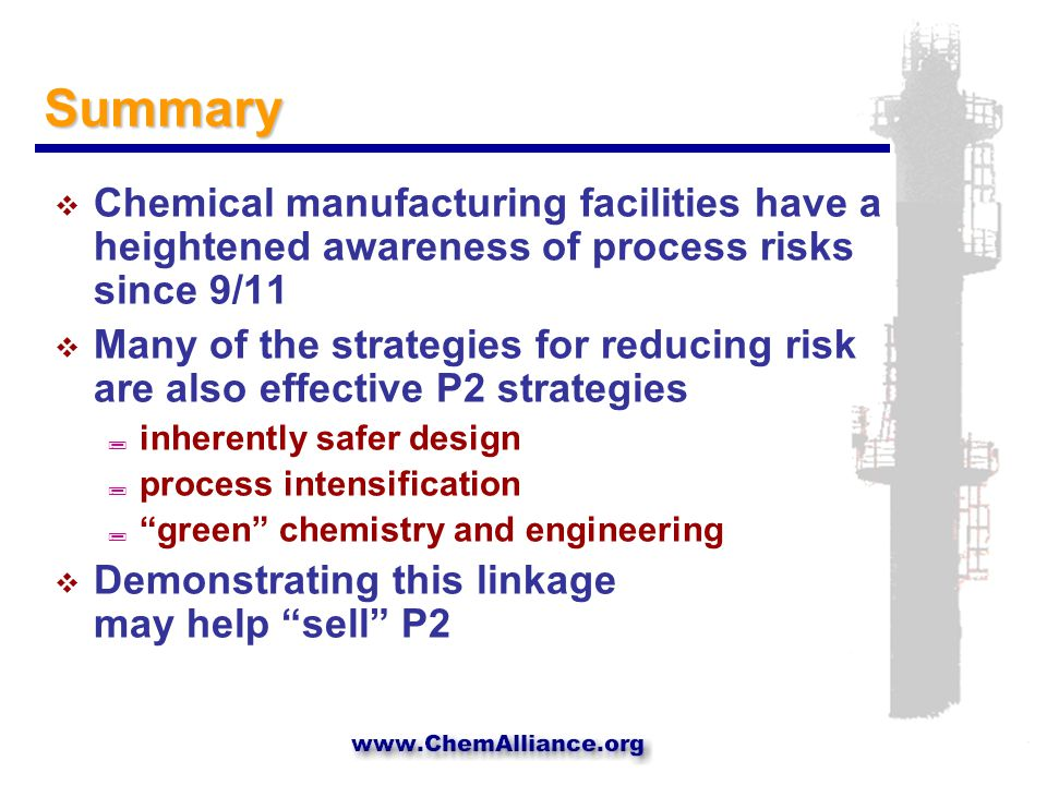 Summary  Chemical manufacturing facilities have a heightened awareness of process risks since 9/11  Many of the strategies for reducing risk are also effective P2 strategies ; inherently safer design ; process intensification ; green chemistry and engineering  Demonstrating this linkage may help sell P2