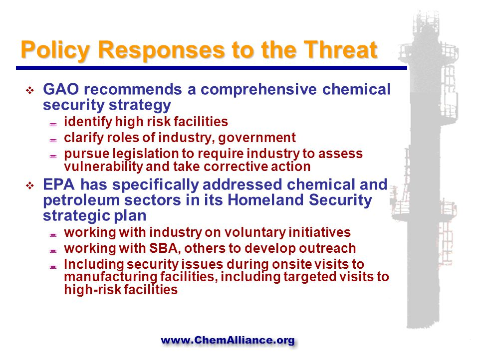 Policy Responses to the Threat  GAO recommends a comprehensive chemical security strategy ; identify high risk facilities ; clarify roles of industry, government ; pursue legislation to require industry to assess vulnerability and take corrective action  EPA has specifically addressed chemical and petroleum sectors in its Homeland Security strategic plan ; working with industry on voluntary initiatives ; working with SBA, others to develop outreach ; Including security issues during onsite visits to manufacturing facilities, including targeted visits to high-risk facilities