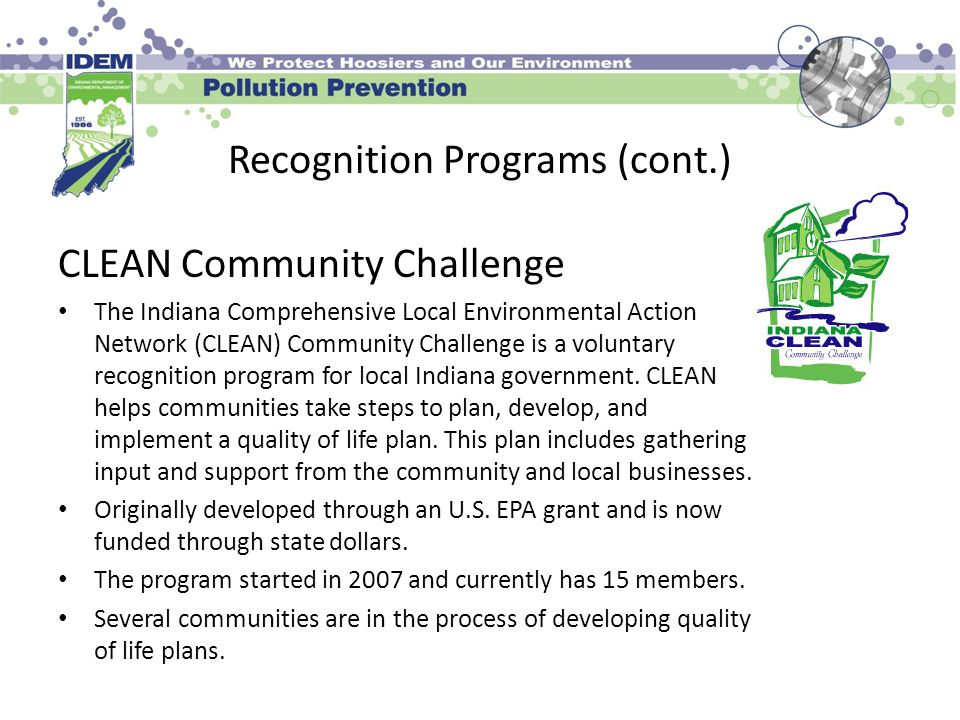 Recognition Programs (cont.) CLEAN Community Challenge The Indiana Comprehensive Local Environmental Action Network (CLEAN) Community Challenge is a voluntary recognition program for local Indiana government.