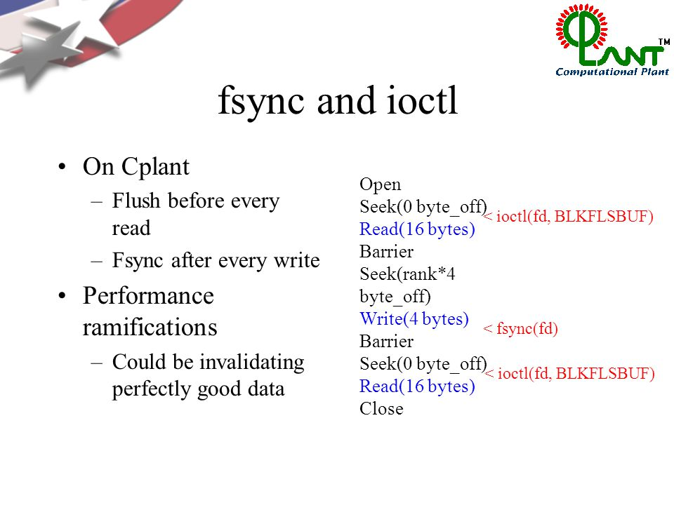 fsync and ioctl On Cplant –Flush before every read –Fsync after every write Performance ramifications –Could be invalidating perfectly good data Open Seek(0 byte_off) Read(16 bytes) Barrier Seek(rank*4 byte_off) Write(4 bytes) Barrier Seek(0 byte_off) Read(16 bytes) Close < fsync(fd) < ioctl(fd, BLKFLSBUF)