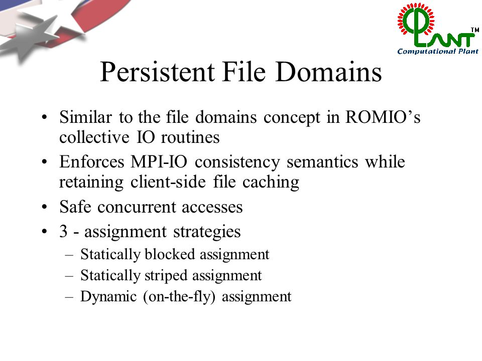 Persistent File Domains Similar to the file domains concept in ROMIO's collective IO routines Enforces MPI-IO consistency semantics while retaining client-side file caching Safe concurrent accesses 3 - assignment strategies –Statically blocked assignment –Statically striped assignment –Dynamic (on-the-fly) assignment