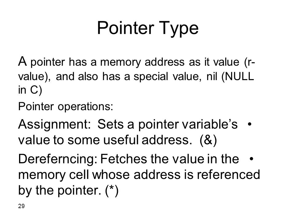 29 Pointer Type A pointer has a memory address as it value (r- value), and also has a special value, nil (NULL in C) Pointer operations: Assignment: Sets a pointer variable's value to some useful address.