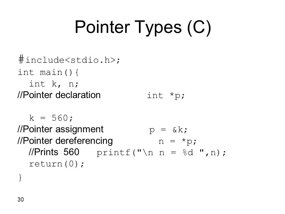 30 Pointer Types (C) # include ; int main(){ int k, n; int *p; //Pointer declaration k = 560; p = &k; //Pointer assignment n = *p; //Pointer dereferencing printf( \n n = %d ,n); //Prints 560 return(0); }