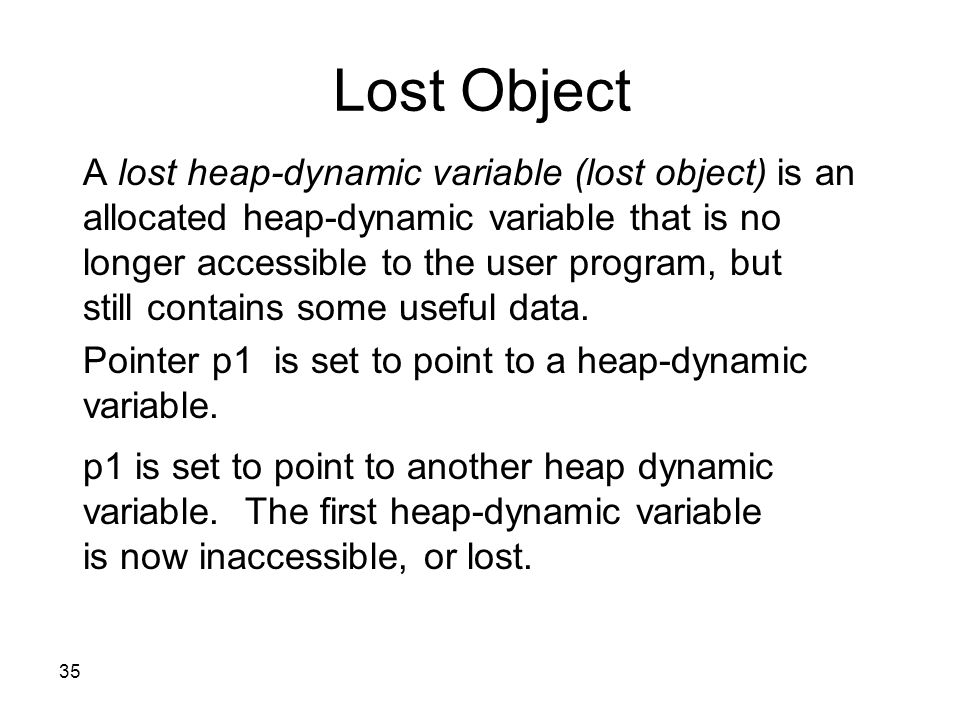 35 Lost Object A lost heap-dynamic variable (lost object) is an allocated heap-dynamic variable that is no longer accessible to the user program, but still contains some useful data.