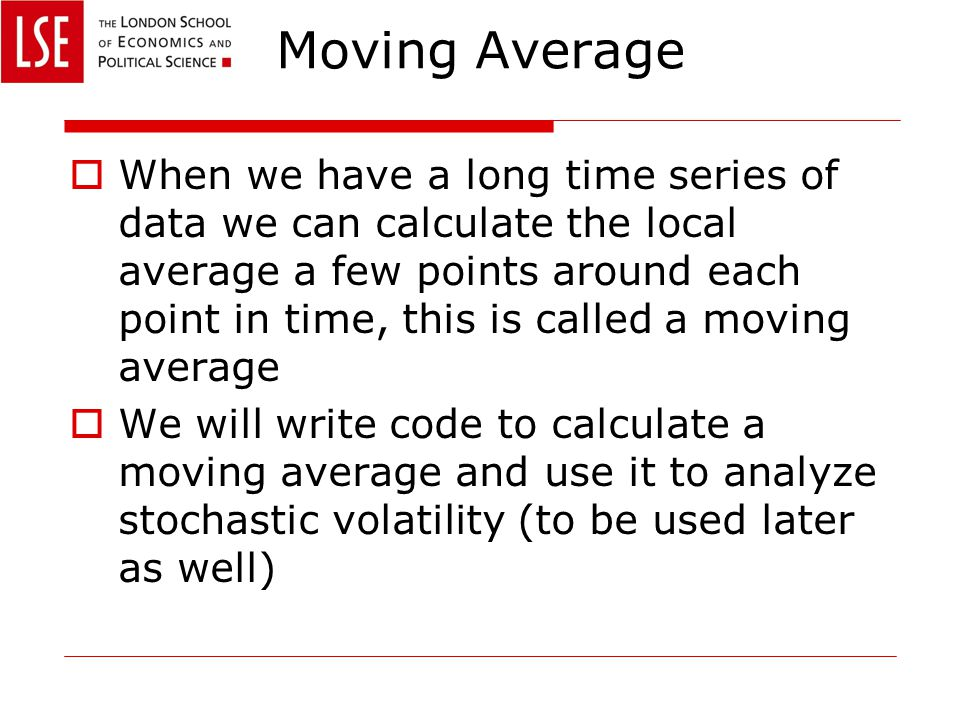 Moving Average  When we have a long time series of data we can calculate the local average a few points around each point in time, this is called a moving average  We will write code to calculate a moving average and use it to analyze stochastic volatility (to be used later as well)