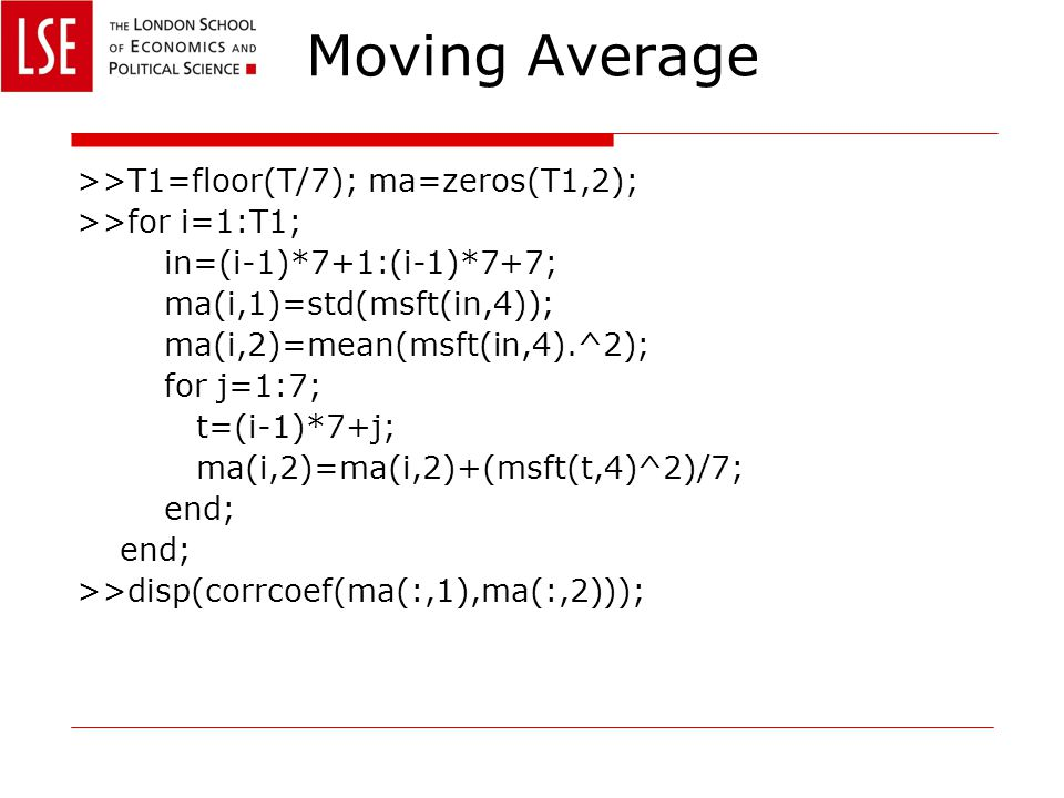 Moving Average >>T1=floor(T/7); ma=zeros(T1,2); >>for i=1:T1; in=(i-1)*7+1:(i-1)*7+7; ma(i,1)=std(msft(in,4)); ma(i,2)=mean(msft(in,4).^2); for j=1:7; t=(i-1)*7+j; ma(i,2)=ma(i,2)+(msft(t,4)^2)/7; end; >>disp(corrcoef(ma(:,1),ma(:,2)));