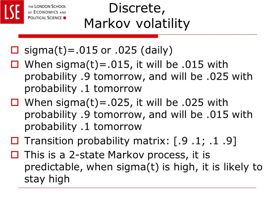 Discrete, Markov volatility  sigma(t)=.015 or.025 (daily)  When sigma(t)=.015, it will be.015 with probability.9 tomorrow, and will be.025 with probability.1 tomorrow  When sigma(t)=.025, it will be.025 with probability.9 tomorrow, and will be.015 with probability.1 tomorrow  Transition probability matrix: [.9.1;.1.9]  This is a 2-state Markov process, it is predictable, when sigma(t) is high, it is likely to stay high