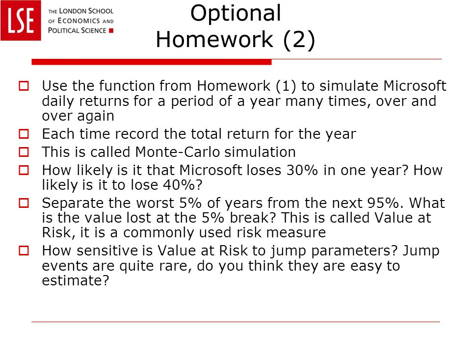 Optional Homework (2)  Use the function from Homework (1) to simulate Microsoft daily returns for a period of a year many times, over and over again  Each time record the total return for the year  This is called Monte-Carlo simulation  How likely is it that Microsoft loses 30% in one year.