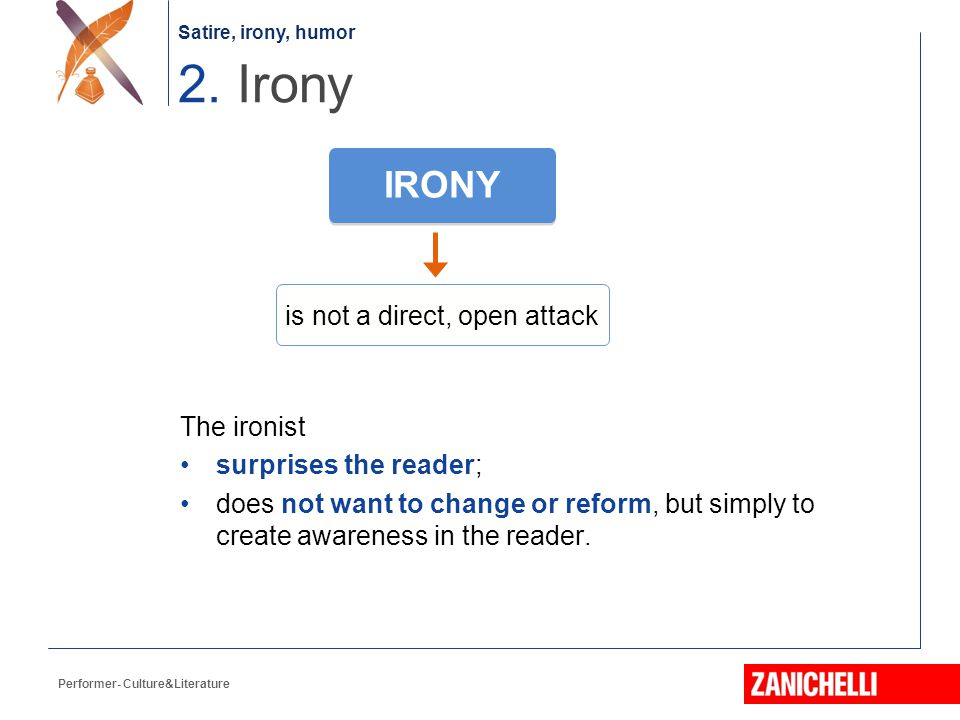 Satire, irony, humor Performer- Culture&Literature The ironist surprises the reader; does not want to change or reform, but simply to create awareness in the reader.