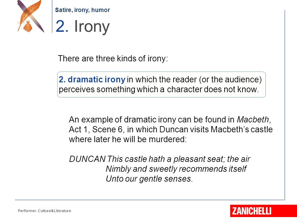 Satire, irony, humor Performer- Culture&Literature There are three kinds of irony: An example of dramatic irony can be found in Macbeth, Act 1, Scene 6, in which Duncan visits Macbeth's castle where later he will be murdered: DUNCAN This castle hath a pleasant seat; the air Nimbly and sweetly recommends itself Unto our gentle senses.