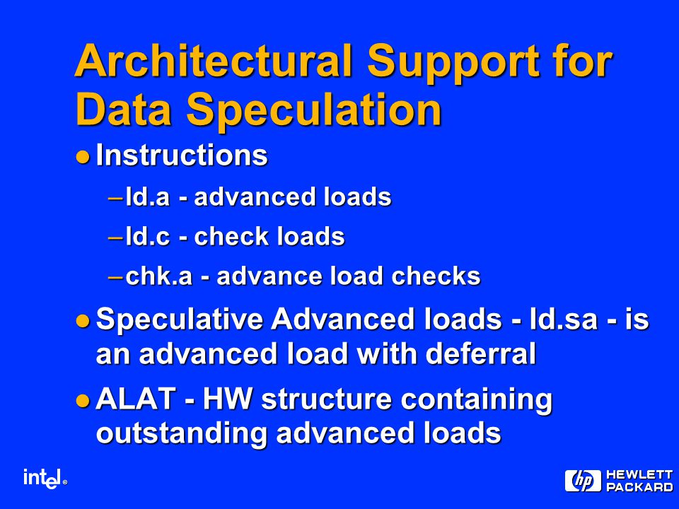 ® Architectural Support for Data Speculation Instructions Instructions –ld.a - advanced loads –ld.c - check loads –chk.a - advance load checks Speculative Advanced loads - ld.sa - is an advanced load with deferral Speculative Advanced loads - ld.sa - is an advanced load with deferral ALAT - HW structure containing outstanding advanced loads ALAT - HW structure containing outstanding advanced loads