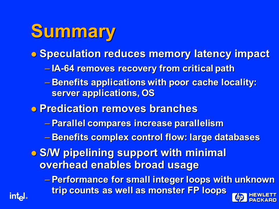 ® Summary Speculation reduces memory latency impact Speculation reduces memory latency impact –IA-64 removes recovery from critical path –Benefits applications with poor cache locality: server applications, OS Predication removes branches Predication removes branches –Parallel compares increase parallelism –Benefits complex control flow: large databases S/W pipelining support with minimal overhead enables broad usage S/W pipelining support with minimal overhead enables broad usage –Performance for small integer loops with unknown trip counts as well as monster FP loops