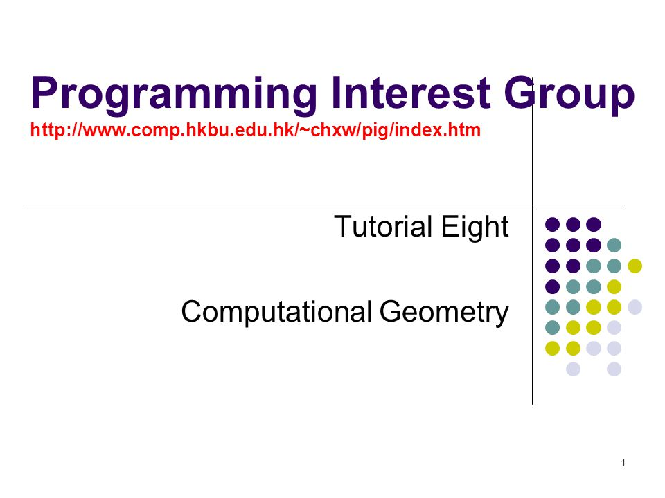 1 Programming Interest Group http://www.comp.hkbu.edu.hk/~chxw/pig/index.htm Tutorial Eight Computational Geometry