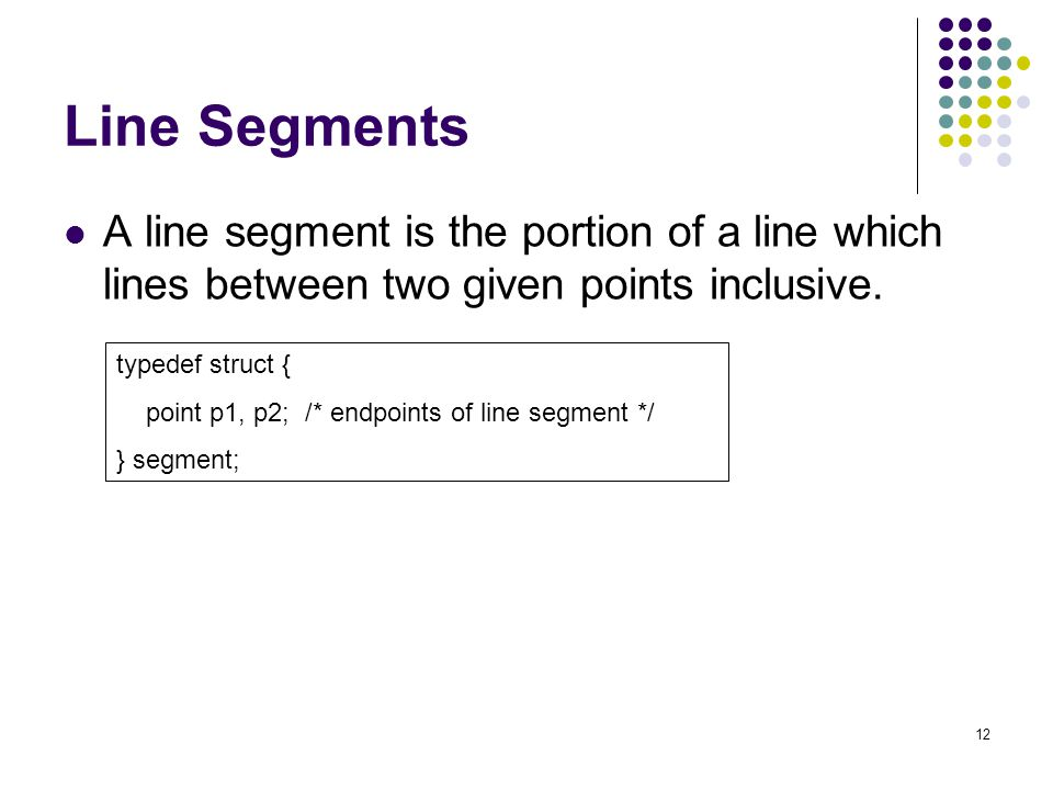 12 Line Segments A line segment is the portion of a line which lines between two given points inclusive.