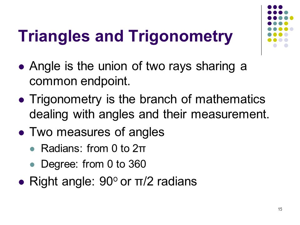 15 Triangles and Trigonometry Angle is the union of two rays sharing a common endpoint.