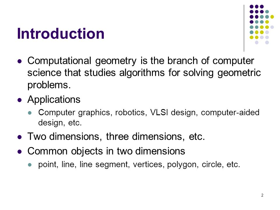2 Introduction Computational geometry is the branch of computer science that studies algorithms for solving geometric problems.
