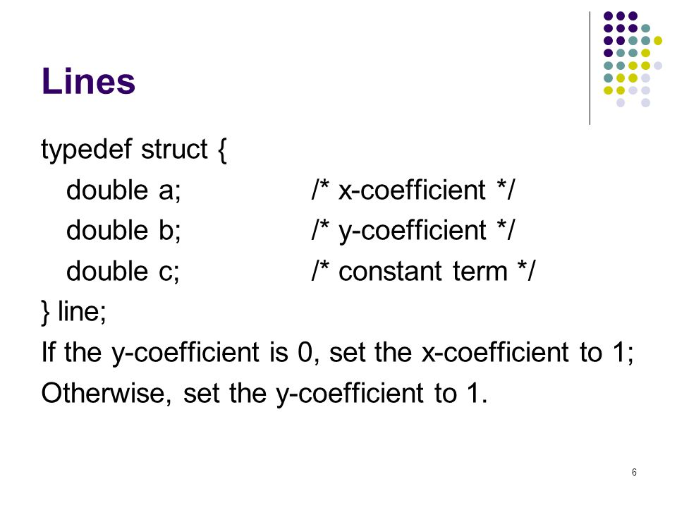 6 Lines typedef struct { double a;/* x-coefficient */ double b;/* y-coefficient */ double c;/* constant term */ } line; If the y-coefficient is 0, set the x-coefficient to 1; Otherwise, set the y-coefficient to 1.