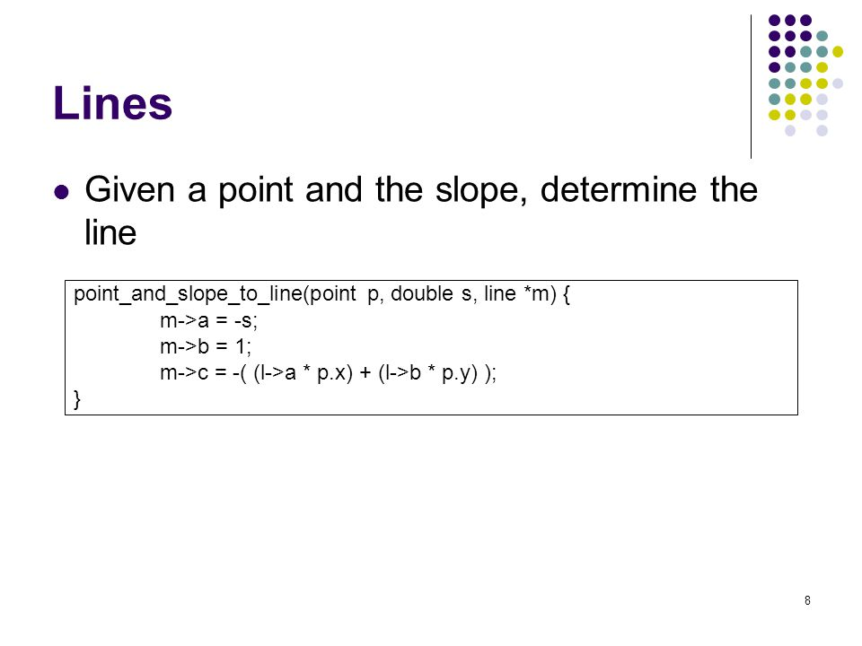 8 Lines Given a point and the slope, determine the line point_and_slope_to_line(point p, double s, line *m) { m->a = -s; m->b = 1; m->c = -( (l->a * p.x) + (l->b * p.y) ); }