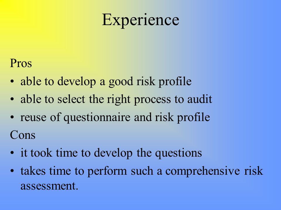 Experience Pros able to develop a good risk profile able to select the right process to audit reuse of questionnaire and risk profile Cons it took time to develop the questions takes time to perform such a comprehensive risk assessment.