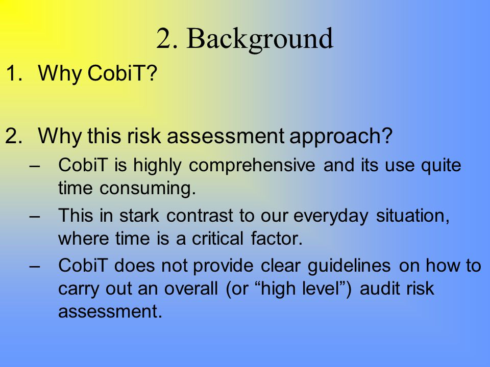 2. Background 1.Why CobiT. 2.Why this risk assessment approach.