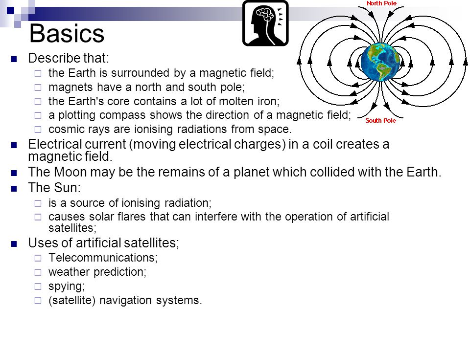 Basics Describe that:  the Earth is surrounded by a magnetic field;  magnets have a north and south pole;  the Earth s core contains a lot of molten iron;  a plotting compass shows the direction of a magnetic field;  cosmic rays are ionising radiations from space.