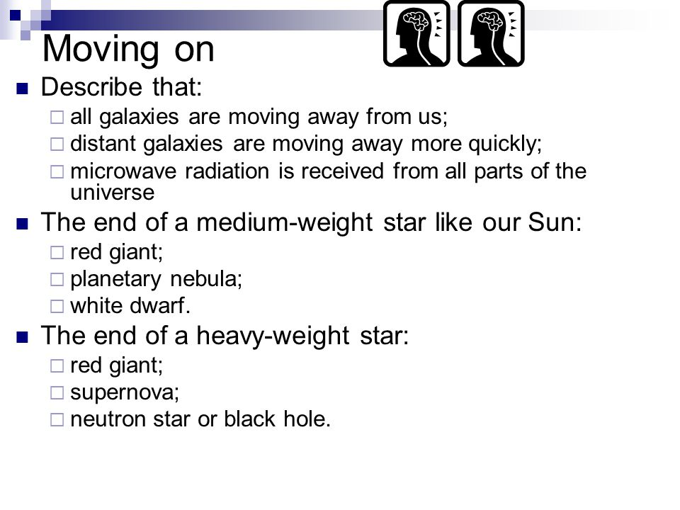 Moving on Describe that:  all galaxies are moving away from us;  distant galaxies are moving away more quickly;  microwave radiation is received from all parts of the universe The end of a medium-weight star like our Sun:  red giant;  planetary nebula;  white dwarf.