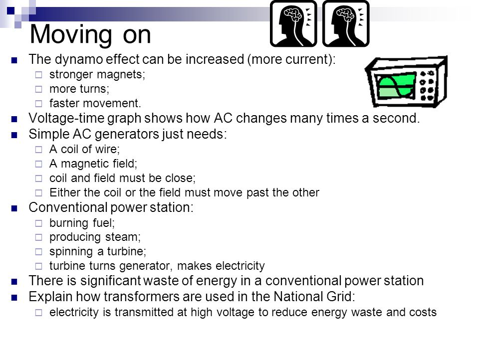 Moving on The dynamo effect can be increased (more current):  stronger magnets;  more turns;  faster movement.
