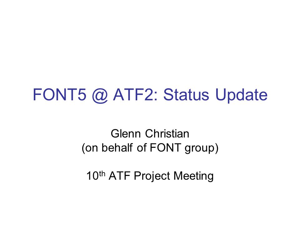 FONT5 @ ATF2: Status Update Glenn Christian (on behalf of FONT group) 10 th ATF Project Meeting