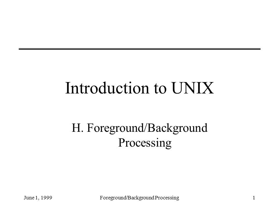 June 1, 1999Foreground/Background Processing1 Introduction to UNIX H.
