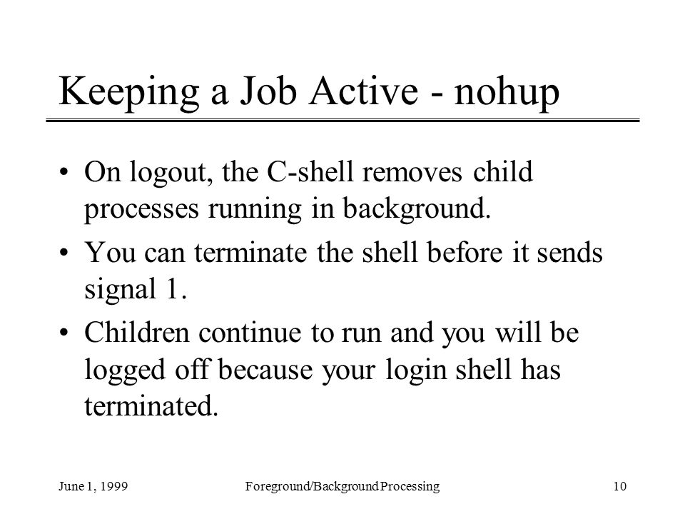 June 1, 1999Foreground/Background Processing10 Keeping a Job Active - nohup On logout, the C-shell removes child processes running in background.